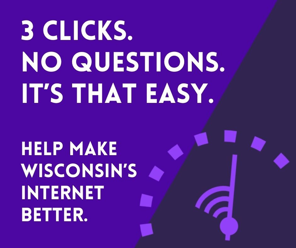 3 clicks. No questions. It's that easy. Help Make Wisconsin's Internet Better with this internet speed test.
